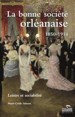 LA BONNE SOCIÉTÉ ORLÉANAISE : 1850-1914 : loisirs et sociabilité - Marie-Cécile Sainson