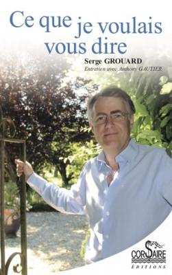 CE QUE JE VOULAIS VOUS DIRE - Serge GROUARD